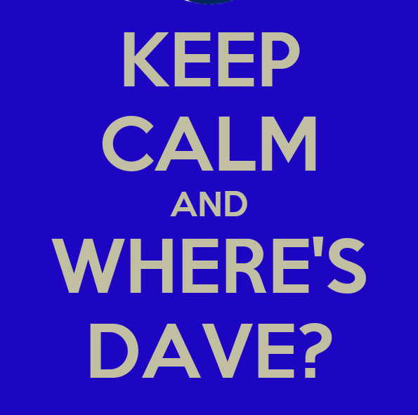 Keep calm and where's dave?